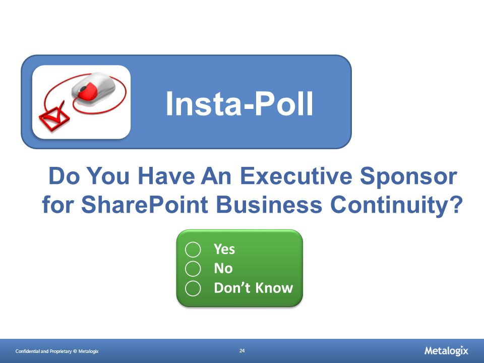 Confidential and Proprietary © Metalogix 24 Do You Have An Executive Sponsor for SharePoint Business Continuity? Insta-Poll ⃝ Yes ⃝ No ⃝ Don't Know ⃝