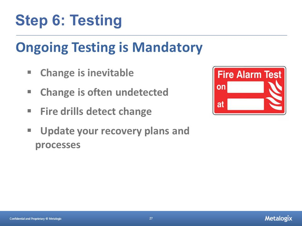 Confidential and Proprietary © Metalogix 27 Step 6: Testing  Change is inevitable  Change is often undetected  Fire drills detect change  Update y