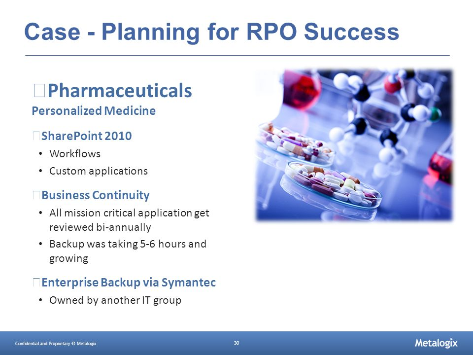 Confidential and Proprietary © Metalogix 30 Case - Planning for RPO Success Pharmaceuticals Personalized Medicine SharePoint 2010 Workflows Custom app