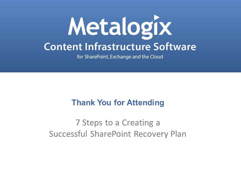 Confidential and Proprietary © Metalogix 39 Thank You for Attending 7 Steps to a Creating a Successful SharePoint Recovery Plan