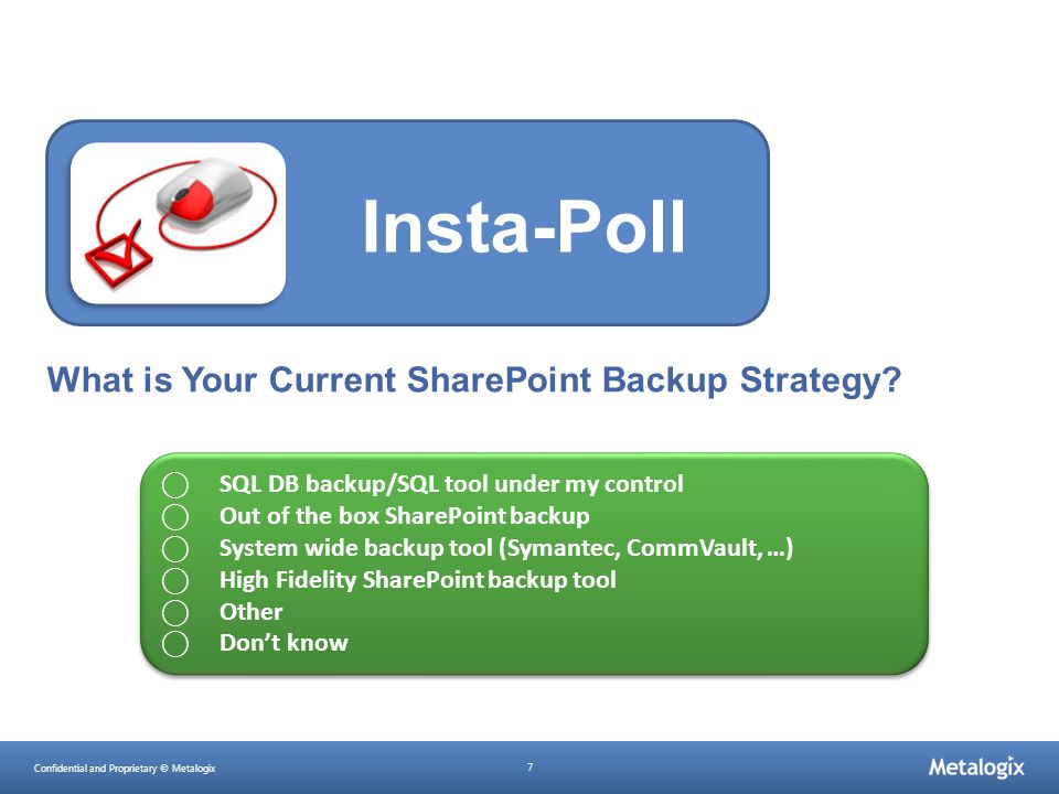 Confidential and Proprietary © Metalogix 7 What is Your Current SharePoint Backup Strategy? Insta-Poll ⃝ SQL DB backup/SQL tool under my control ⃝ Out