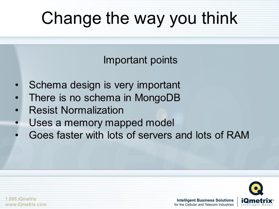1.866.iQmetrix www.iQmetrix.com Change the way you think Important points Schema design is very important There is no schema in MongoDB Resist Normalization Uses a memory mapped model Goes faster with lots of servers and lots of RAM