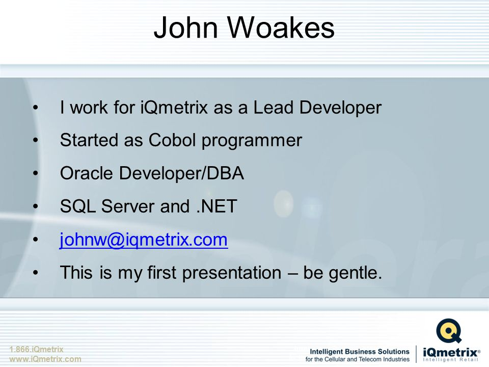 1.866.iQmetrix www.iQmetrix.com John Woakes I work for iQmetrix as a Lead Developer Started as Cobol programmer Oracle Developer/DBA SQL Server and.NET johnw@iqmetrix.com This is my first presentation – be gentle.