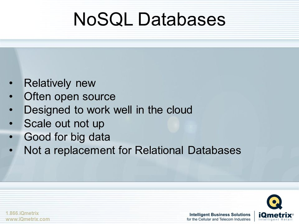 1.866.iQmetrix www.iQmetrix.com NoSQL Databases Relatively new Often open source Designed to work well in the cloud Scale out not up Good for big data Not a replacement for Relational Databases