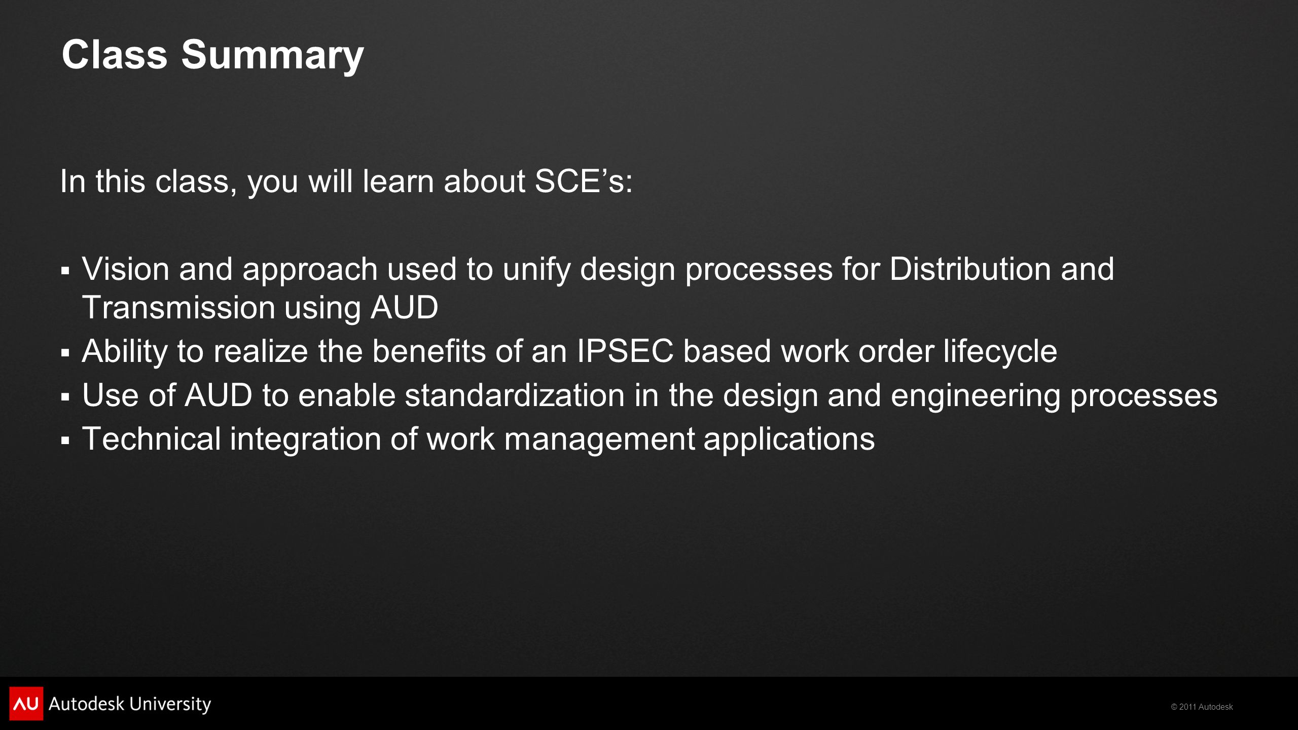 © 2011 Autodesk Learning Objectives At the end of this class, you will:  See how AUD can fit into an integrated suite of work management tools  Understand SCE's solution to many workflow challenges faced in the design process  Apply lessons learned from SCE s AUD & ERP implementation