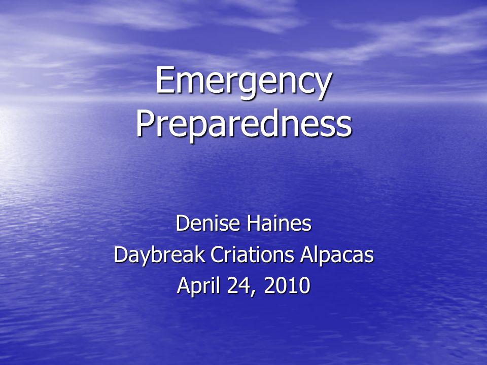 Emergency Preparedness Denise Haines Daybreak Criations Alpacas April 24, 2010