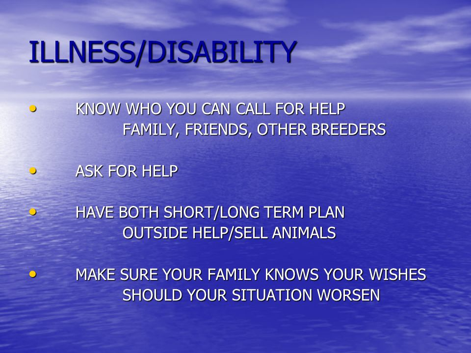 ILLNESS/DISABILITY KNOW WHO YOU CAN CALL FOR HELP KNOW WHO YOU CAN CALL FOR HELP FAMILY, FRIENDS, OTHER BREEDERS ASK FOR HELP ASK FOR HELP HAVE BOTH SHORT/LONG TERM PLAN HAVE BOTH SHORT/LONG TERM PLAN OUTSIDE HELP/SELL ANIMALS MAKE SURE YOUR FAMILY KNOWS YOUR WISHES MAKE SURE YOUR FAMILY KNOWS YOUR WISHES SHOULD YOUR SITUATION WORSEN