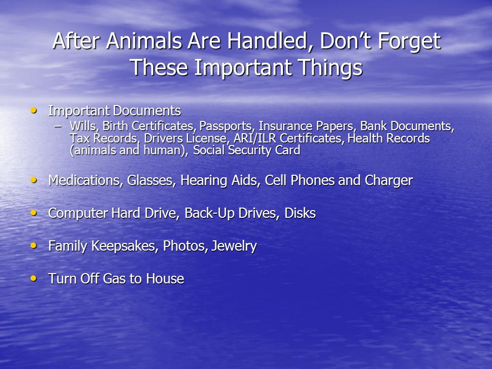 After Animals Are Handled, Don't Forget These Important Things Important Documents Important Documents –Wills, Birth Certificates, Passports, Insurance Papers, Bank Documents, Tax Records, Drivers License, ARI/ILR Certificates, Health Records (animals and human), Social Security Card Medications, Glasses, Hearing Aids, Cell Phones and Charger Medications, Glasses, Hearing Aids, Cell Phones and Charger Computer Hard Drive, Back-Up Drives, Disks Computer Hard Drive, Back-Up Drives, Disks Family Keepsakes, Photos, Jewelry Family Keepsakes, Photos, Jewelry Turn Off Gas to House Turn Off Gas to House
