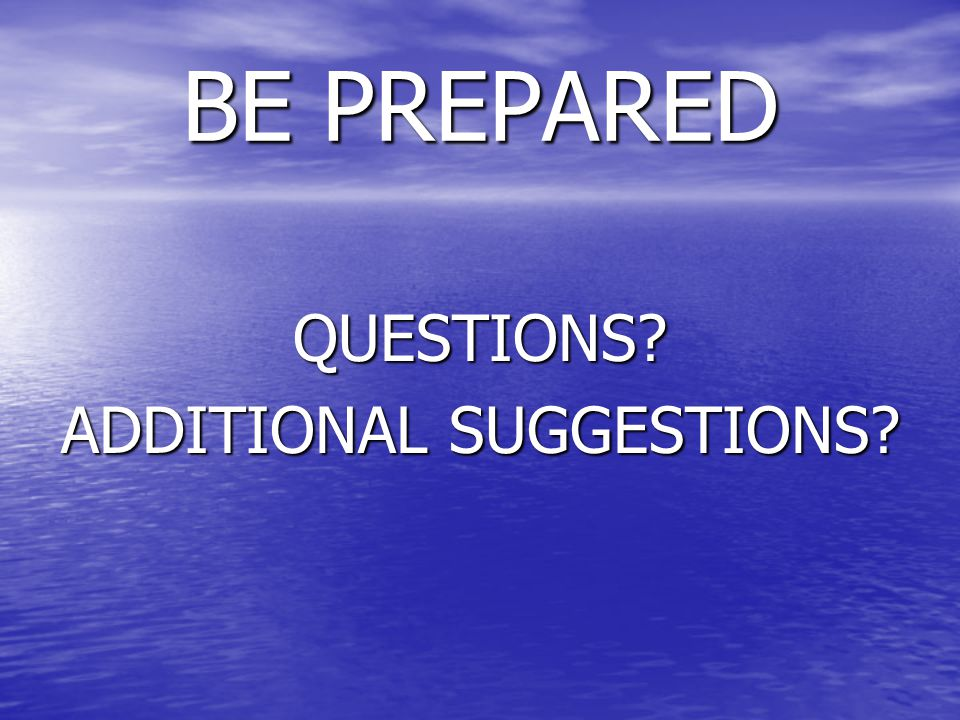 BE PREPARED QUESTIONS? ADDITIONAL SUGGESTIONS?