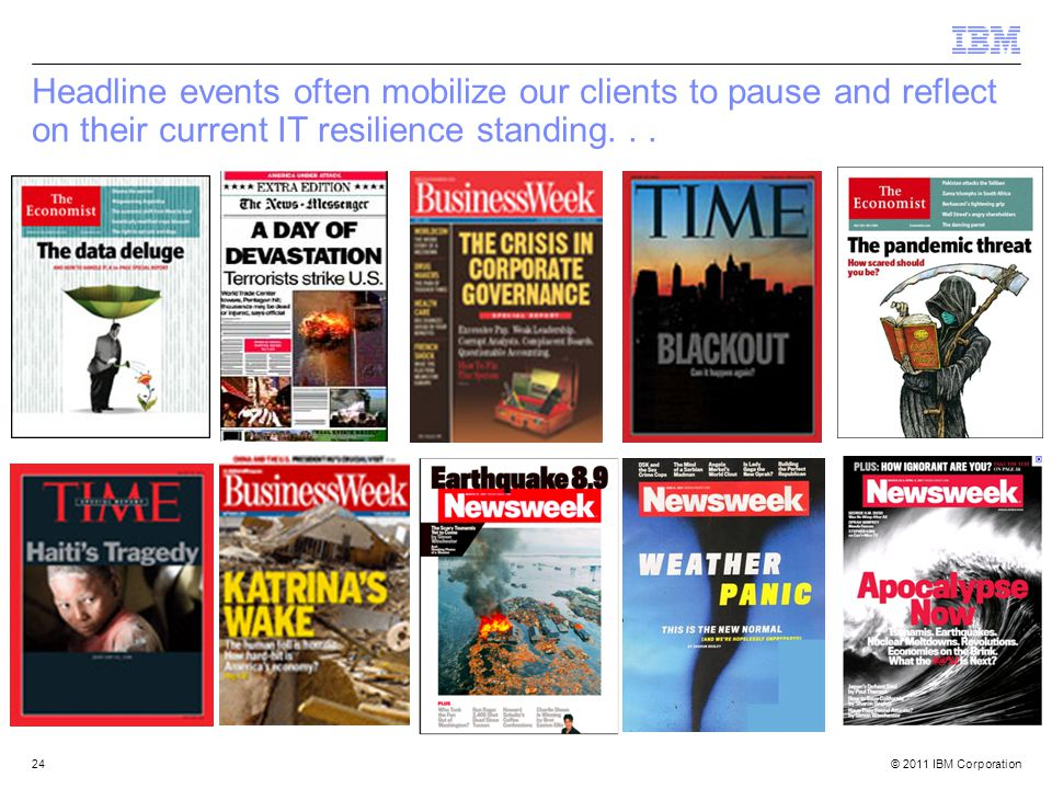 © 2011 IBM Corporation24 Headline events often mobilize our clients to pause and reflect on their current IT resilience standing...