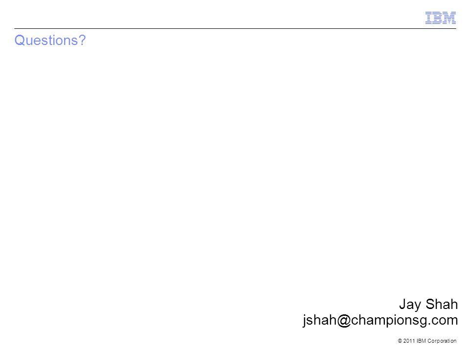 © 2011 IBM Corporation Questions Jay Shah jshah@championsg.com