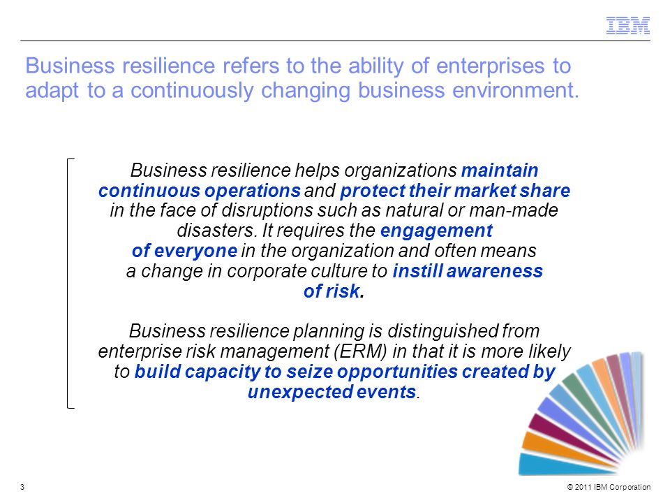 © 2011 IBM Corporation3 Business resilience refers to the ability of enterprises to adapt to a continuously changing business environment.