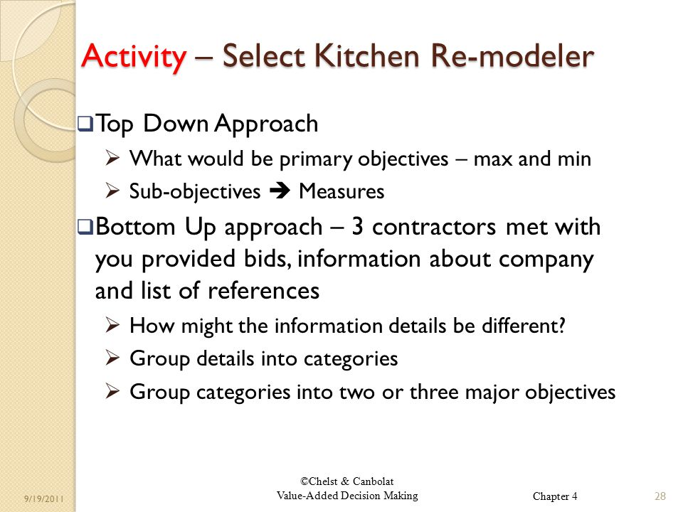 ©Chelst & Canbolat Value-Added Decision Making 9/19/2011 Activity – Select Kitchen Re-modeler  Top Down Approach  What would be primary objectives – max and min  Sub-objectives  Measures  Bottom Up approach – 3 contractors met with you provided bids, information about company and list of references  How might the information details be different.
