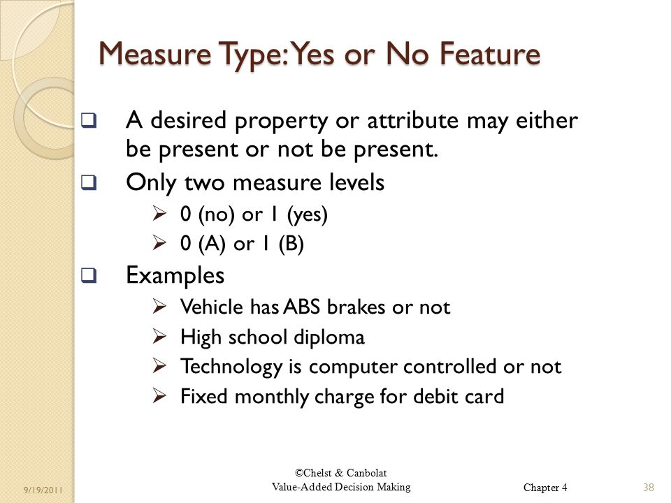©Chelst & Canbolat Value-Added Decision Making 9/19/2011 Measure Type: Yes or No Feature  A desired property or attribute may either be present or not be present.