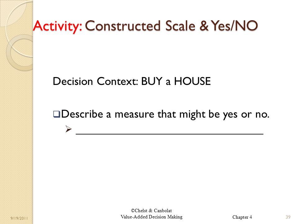 ©Chelst & Canbolat Value-Added Decision Making 9/19/2011 Activity: Constructed Scale & Yes/NO Decision Context: BUY a HOUSE  Describe a measure that might be yes or no.