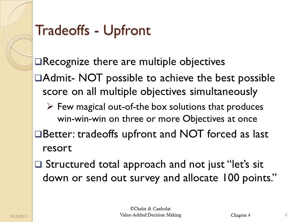 ©Chelst & Canbolat Value-Added Decision Making 9/19/2011 Tradeoffs - Upfront  Recognize there are multiple objectives  Admit- NOT possible to achieve the best possible score on all multiple objectives simultaneously  Few magical out-of-the box solutions that produces win-win-win on three or more Objectives at once  Better: tradeoffs upfront and NOT forced as last resort  Structured total approach and not just let's sit down or send out survey and allocate 100 points. 4 Chapter 4