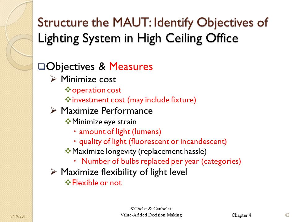 ©Chelst & Canbolat Value-Added Decision Making 9/19/2011 Structure the MAUT: Identify Objectives of Lighting System in High Ceiling Office  Objectives & Measures  Minimize cost  operation cost  investment cost (may include fixture)  Maximize Performance  Minimize eye strain  amount of light (lumens)  quality of light (fluorescent or incandescent)  Maximize longevity (replacement hassle)  Number of bulbs replaced per year (categories)  Maximize flexibility of light level  Flexible or not 43 Chapter 4