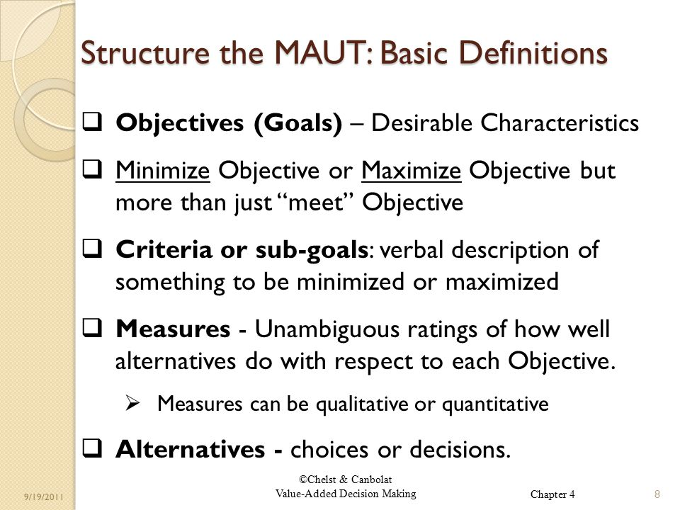 ©Chelst & Canbolat Value-Added Decision Making 9/19/2011 Structure the MAUT: Basic Definitions  Objectives (Goals) – Desirable Characteristics  Minimize Objective or Maximize Objective but more than just meet Objective  Criteria or sub-goals: verbal description of something to be minimized or maximized  Measures - Unambiguous ratings of how well alternatives do with respect to each Objective.