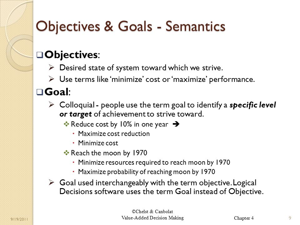 ©Chelst & Canbolat Value-Added Decision Making 9/19/2011 Objectives & Goals - Semantics  Objectives:  Desired state of system toward which we strive.