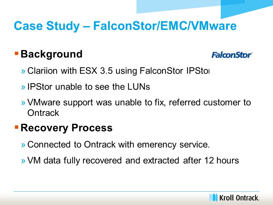Case Study – FalconStor/EMC/VMware  Background »Clariion with ESX 3.5 using FalconStor IPStor »IPStor unable to see the LUNs »VMware support was unable to fix, referred customer to Ontrack  Recovery Process »Connected to Ontrack with emerency service.