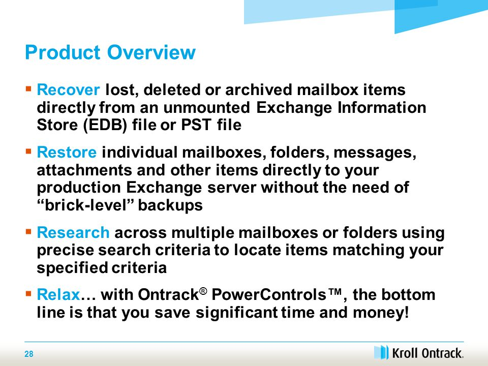 28 Product Overview  Recover lost, deleted or archived mailbox items directly from an unmounted Exchange Information Store (EDB) file or PST file  Restore individual mailboxes, folders, messages, attachments and other items directly to your production Exchange server without the need of brick-level backups  Research across multiple mailboxes or folders using precise search criteria to locate items matching your specified criteria  Relax… with Ontrack ® PowerControls™, the bottom line is that you save significant time and money!