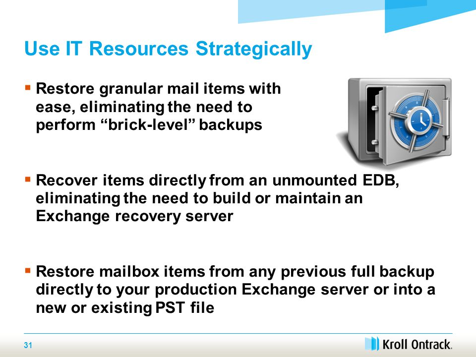 31 Use IT Resources Strategically Save Time and Money  Restore granular mail items with ease, eliminating the need to perform brick-level backups  Recover items directly from an unmounted EDB, eliminating the need to build or maintain an Exchange recovery server  Restore mailbox items from any previous full backup directly to your production Exchange server or into a new or existing PST file
