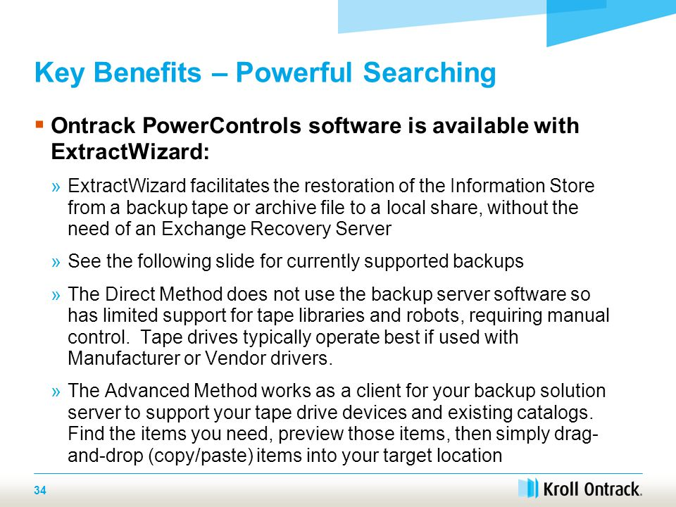 34 Key Benefits – Powerful Searching  Ontrack PowerControls software is available with ExtractWizard: »ExtractWizard facilitates the restoration of the Information Store from a backup tape or archive file to a local share, without the need of an Exchange Recovery Server »See the following slide for currently supported backups »The Direct Method does not use the backup server software so has limited support for tape libraries and robots, requiring manual control.