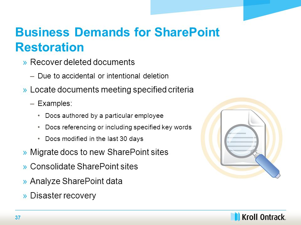 37 Business Demands for SharePoint Restoration »Recover deleted documents –Due to accidental or intentional deletion »Locate documents meeting specified criteria –Examples: Docs authored by a particular employee Docs referencing or including specified key words Docs modified in the last 30 days »Migrate docs to new SharePoint sites »Consolidate SharePoint sites »Analyze SharePoint data »Disaster recovery