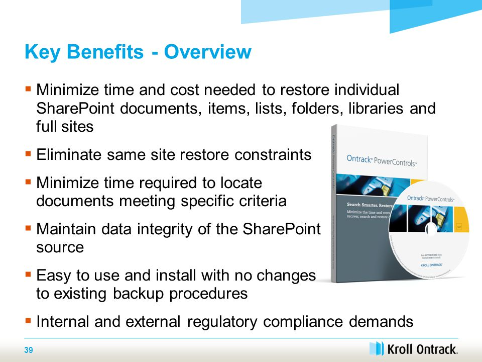 39 Key Benefits - Overview  Minimize time and cost needed to restore individual SharePoint documents, items, lists, folders, libraries and full sites  Eliminate same site restore constraints  Minimize time required to locate documents meeting specific criteria  Maintain data integrity of the SharePoint source  Easy to use and install with no changes to existing backup procedures  Internal and external regulatory compliance demands