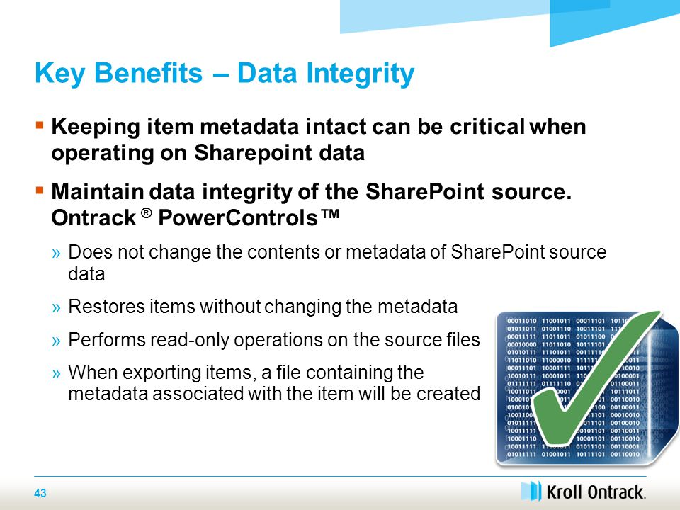 43 Key Benefits – Data Integrity  Keeping item metadata intact can be critical when operating on Sharepoint data  Maintain data integrity of the SharePoint source.