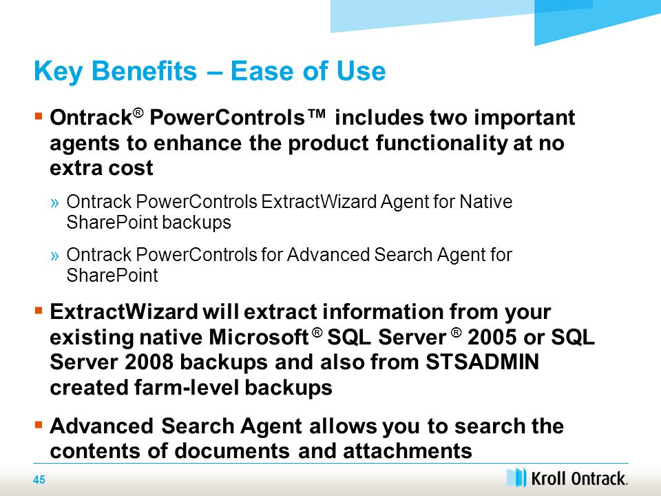 45 Key Benefits – Ease of Use  Ontrack ® PowerControls™ includes two important agents to enhance the product functionality at no extra cost »Ontrack PowerControls ExtractWizard Agent for Native SharePoint backups »Ontrack PowerControls for Advanced Search Agent for SharePoint  ExtractWizard will extract information from your existing native Microsoft ® SQL Server ® 2005 or SQL Server 2008 backups and also from STSADMIN created farm-level backups  Advanced Search Agent allows you to search the contents of documents and attachments