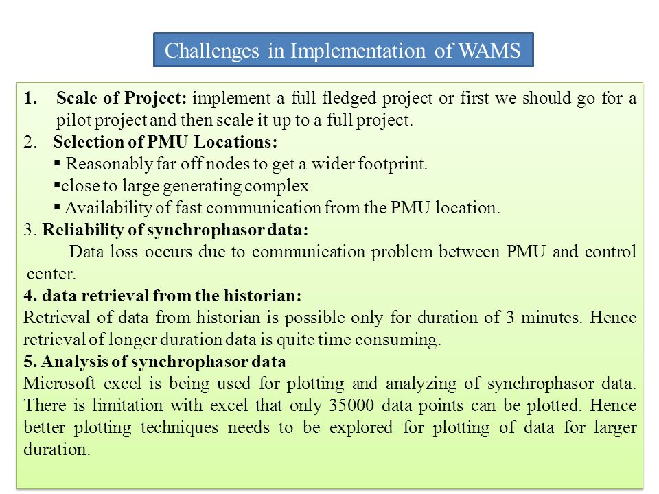 Challenges in Implementation of WAMS 1.Scale of Project: implement a full fledged project or first we should go for a pilot project and then scale it up to a full project.
