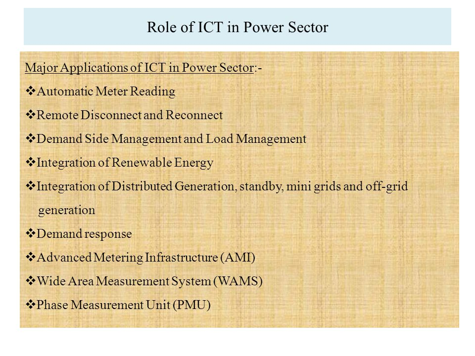 Major Applications of ICT in Power Sector:-  Automatic Meter Reading  Remote Disconnect and Reconnect  Demand Side Management and Load Management  Integration of Renewable Energy  Integration of Distributed Generation, standby, mini grids and off-grid generation  Demand response  Advanced Metering Infrastructure (AMI)  Wide Area Measurement System (WAMS)  Phase Measurement Unit (PMU)