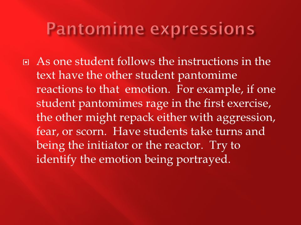  As one student follows the instructions in the text have the other student pantomime reactions to that emotion.