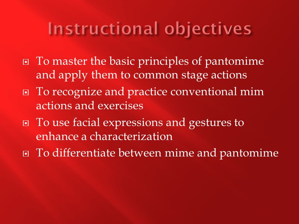  To master the basic principles of pantomime and apply them to common stage actions  To recognize and practice conventional mim actions and exercises  To use facial expressions and gestures to enhance a characterization  To differentiate between mime and pantomime