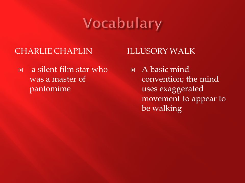 CHARLIE CHAPLINILLUSORY WALK  a silent film star who was a master of pantomime  A basic mind convention; the mind uses exaggerated movement to appear to be walking