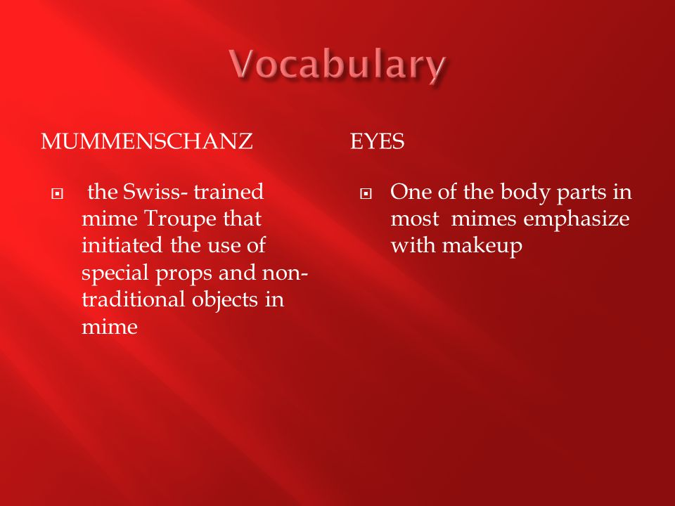 MUMMENSCHANZEYES  the Swiss- trained mime Troupe that initiated the use of special props and non- traditional objects in mime  One of the body parts in most mimes emphasize with makeup