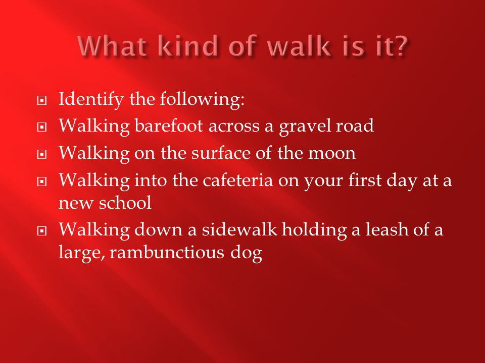  Identify the following:  Walking barefoot across a gravel road  Walking on the surface of the moon  Walking into the cafeteria on your first day at a new school  Walking down a sidewalk holding a leash of a large, rambunctious dog