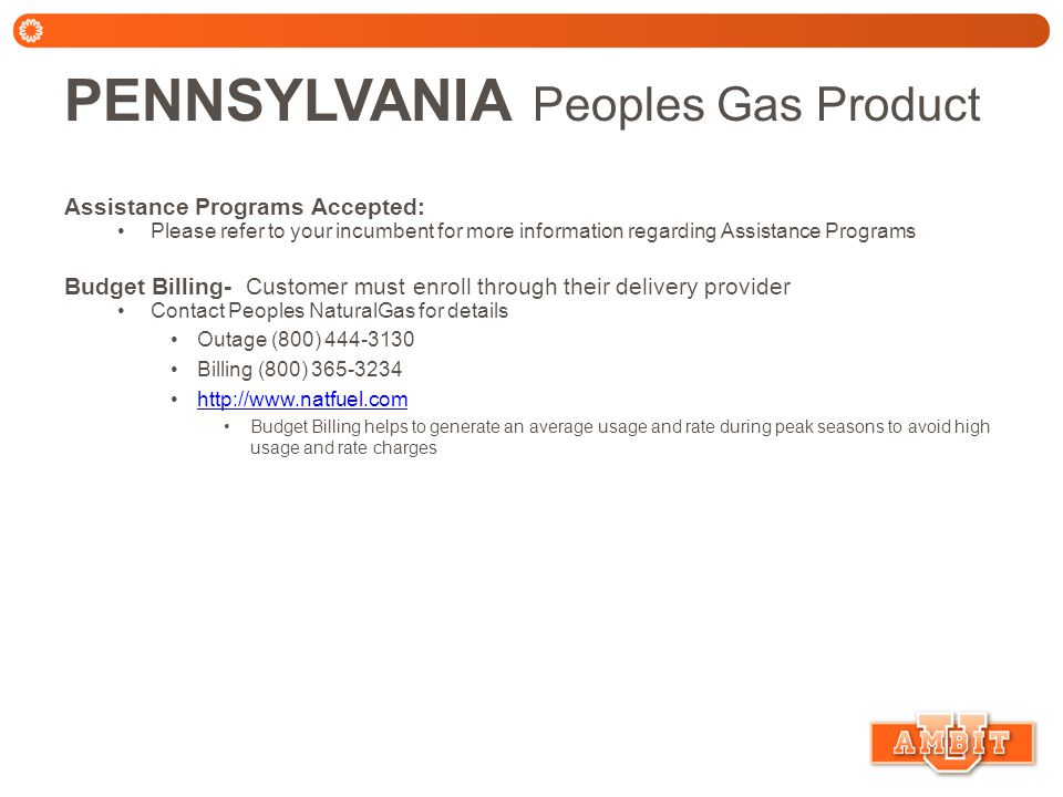 PENNSYLVANIA Peoples Gas Product Assistance Programs Accepted: Please refer to your incumbent for more information regarding Assistance Programs Budget Billing- Customer must enroll through their delivery provider Contact Peoples NaturalGas for details Outage (800) 444-3130 Billing (800) 365-3234 http://www.natfuel.com Budget Billing helps to generate an average usage and rate during peak seasons to avoid high usage and rate charges