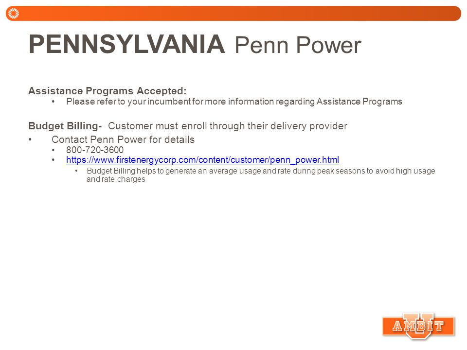 PENNSYLVANIA Penn Power Assistance Programs Accepted: Please refer to your incumbent for more information regarding Assistance Programs Budget Billing- Customer must enroll through their delivery provider Contact Penn Power for details 800-720-3600 https://www.firstenergycorp.com/content/customer/penn_power.html Budget Billing helps to generate an average usage and rate during peak seasons to avoid high usage and rate charges