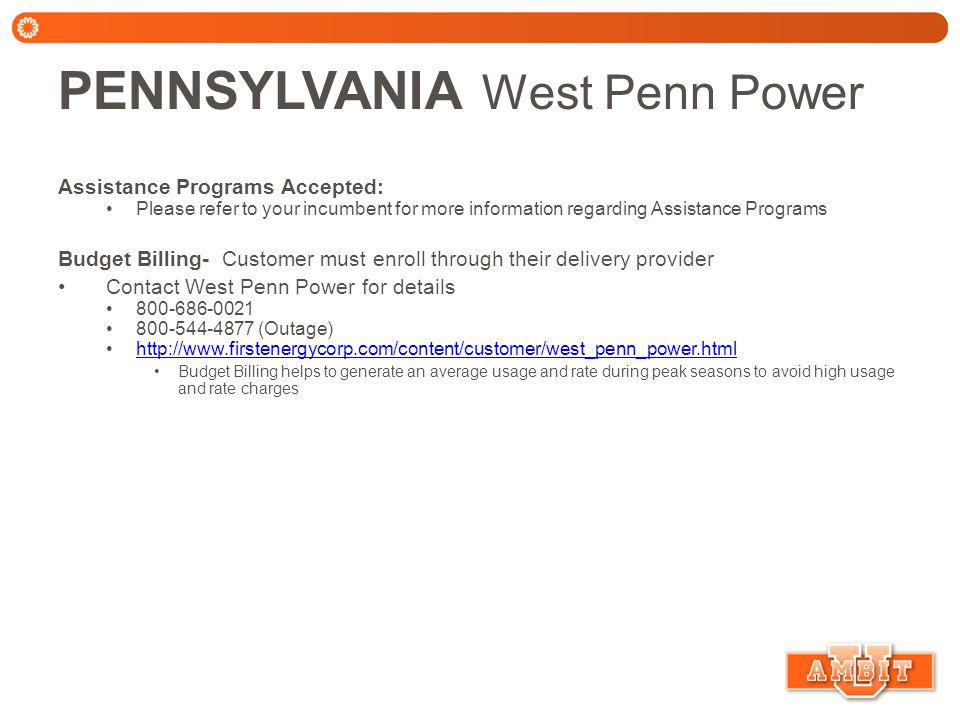 PENNSYLVANIA West Penn Power Assistance Programs Accepted: Please refer to your incumbent for more information regarding Assistance Programs Budget Billing- Customer must enroll through their delivery provider Contact West Penn Power for details 800-686-0021 800-544-4877 (Outage) http://www.firstenergycorp.com/content/customer/west_penn_power.html Budget Billing helps to generate an average usage and rate during peak seasons to avoid high usage and rate charges