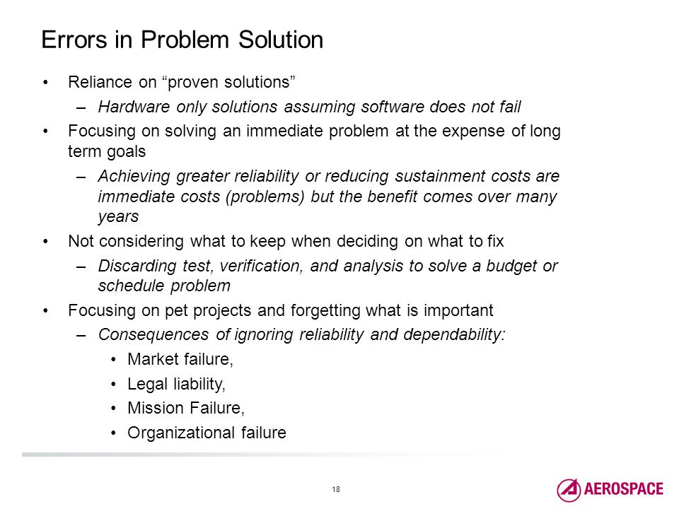 18 Errors in Problem Solution Reliance on proven solutions –Hardware only solutions assuming software does not fail Focusing on solving an immediate problem at the expense of long term goals –Achieving greater reliability or reducing sustainment costs are immediate costs (problems) but the benefit comes over many years Not considering what to keep when deciding on what to fix –Discarding test, verification, and analysis to solve a budget or schedule problem Focusing on pet projects and forgetting what is important –Consequences of ignoring reliability and dependability: Market failure, Legal liability, Mission Failure, Organizational failure