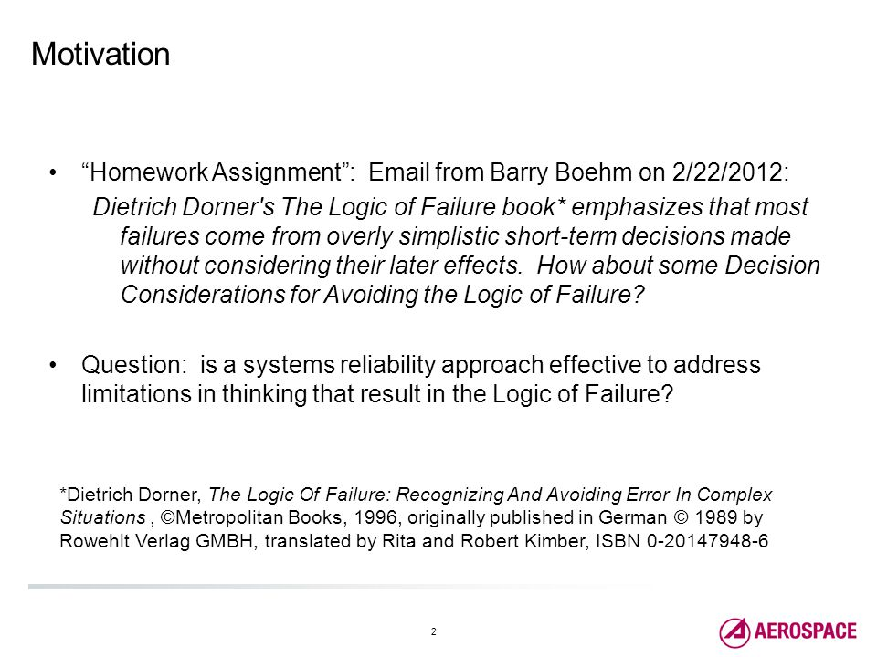 2 Motivation Homework Assignment : Email from Barry Boehm on 2/22/2012: Dietrich Dorner s The Logic of Failure book* emphasizes that most failures come from overly simplistic short-term decisions made without considering their later effects.
