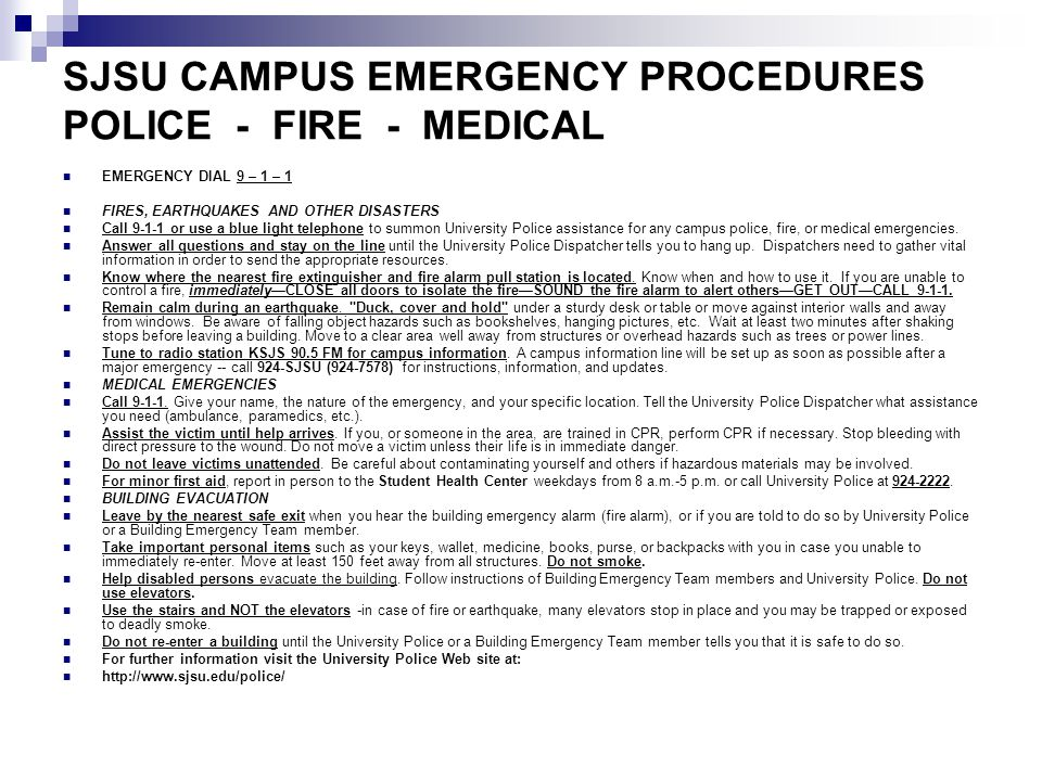 SJSU CAMPUS EMERGENCY PROCEDURES POLICE - FIRE - MEDICAL EMERGENCY DIAL 9 – 1 – 1 FIRES, EARTHQUAKES AND OTHER DISASTERS Call 9-1-1 or use a blue light telephone to summon University Police assistance for any campus police, fire, or medical emergencies.