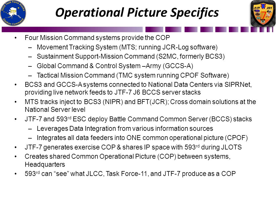 Four Mission Command systems provide the COP –Movement Tracking System (MTS; running JCR-Log software) –Sustainment Support-Mission Command (S2MC, for