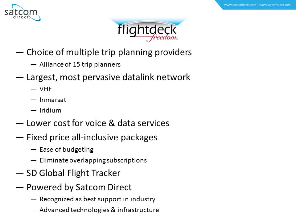 —Choice of multiple trip planning providers —Alliance of 15 trip planners —Largest, most pervasive datalink network —VHF —Inmarsat —Iridium —Lower cost for voice & data services —Fixed price all-inclusive packages —Ease of budgeting —Eliminate overlapping subscriptions —SD Global Flight Tracker —Powered by Satcom Direct —Recognized as best support in industry —Advanced technologies & infrastructure
