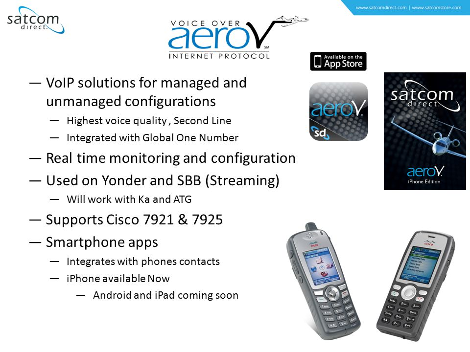 —VoIP solutions for managed and unmanaged configurations —Highest voice quality, Second Line —Integrated with Global One Number —Real time monitoring and configuration —Used on Yonder and SBB (Streaming) —Will work with Ka and ATG —Supports Cisco 7921 & 7925 —Smartphone apps —Integrates with phones contacts —iPhone available Now —Android and iPad coming soon