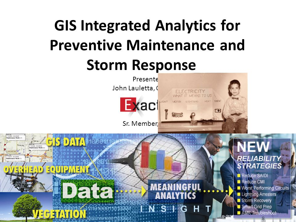 GIS Integrated Analytics for Preventive Maintenance and Storm Response Presenter: John Lauletta, CEO/CTO Sr.