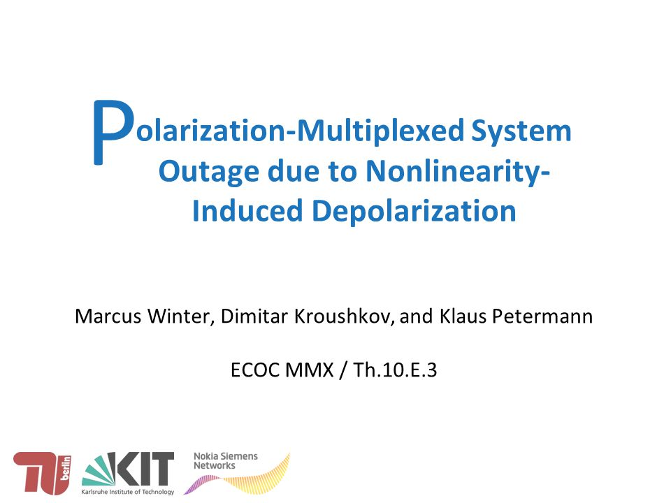 Winter et al.: XPolM in PolDM Systems, Th.10.E.3, ECOC MMX olarization-Multiplexed System Outage due to Nonlinearity- Induced Depolarization Marcus Winter, Dimitar Kroushkov, and Klaus Petermann ECOC MMX / Th.10.E.3 P