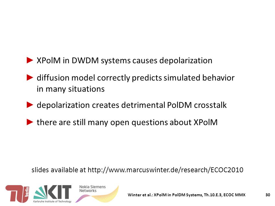 Winter et al.: XPolM in PolDM Systems, Th.10.E.3, ECOC MMX 30 ► XPolM in DWDM systems causes depolarization ► diffusion model correctly predicts simulated behavior ► in many situations ► depolarization creates detrimental PolDM crosstalk slides available at http://www.marcuswinter.de/research/ECOC2010 ► there are still many open questions about XPolM